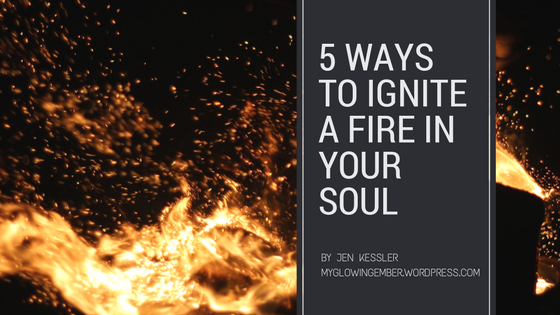 5 Ways to ignite a fire in your soul